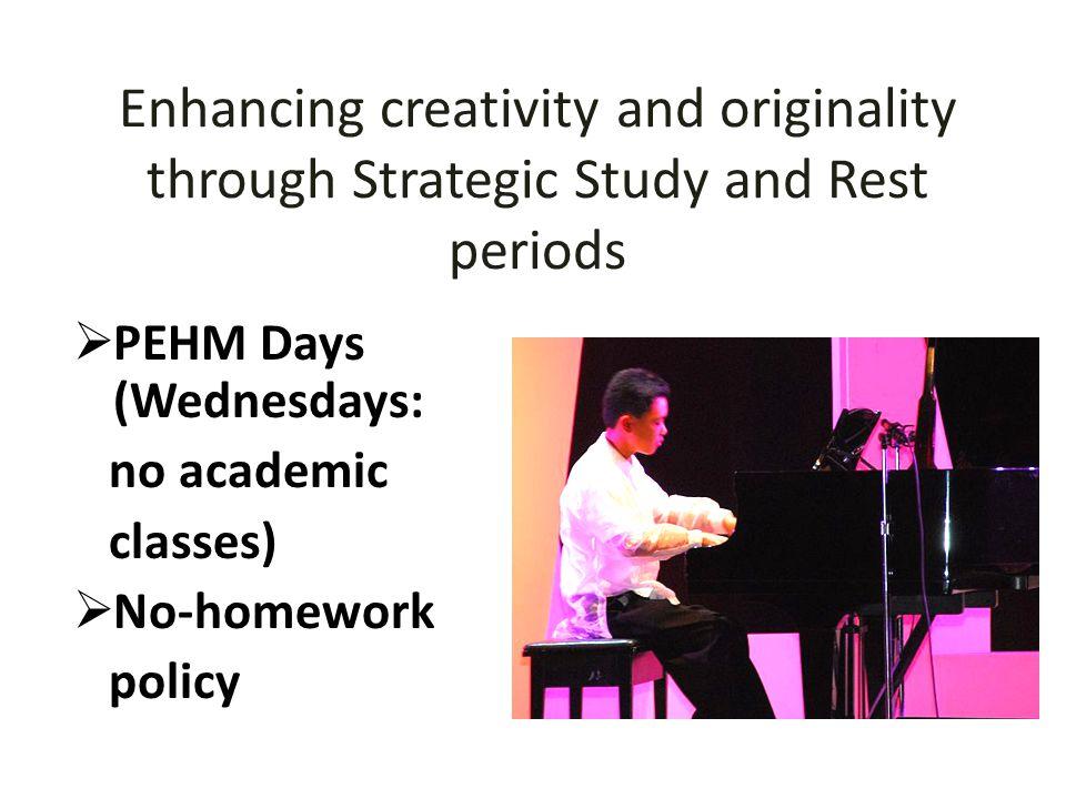 Enhancing creativity and originality through Strategic Study and Rest periods  PEHM Days (Wednesdays: no academic classes)  No-homework policy
