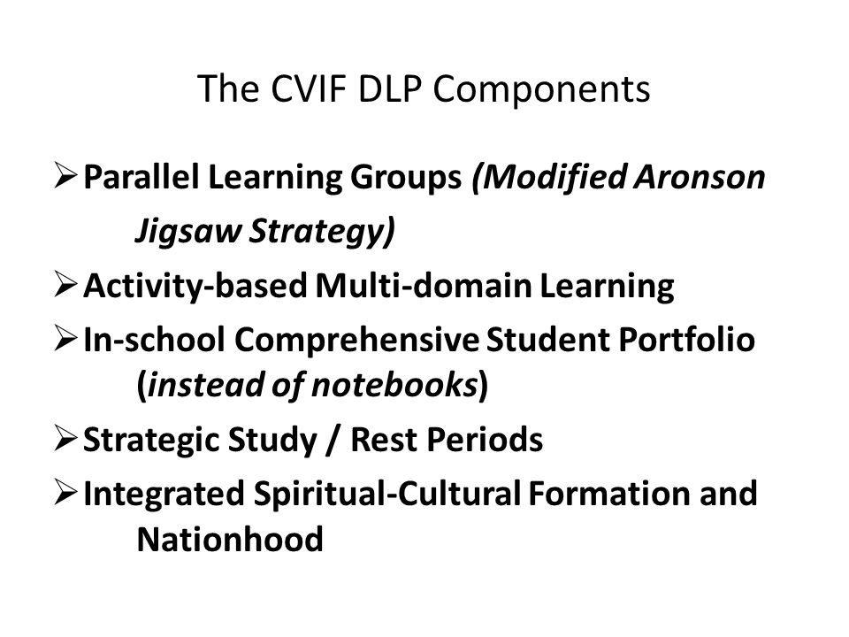 The CVIF DLP Components  Parallel Learning Groups (Modified Aronson Jigsaw Strategy)  Activity-based Multi-domain Learning  In-school Comprehensive Student Portfolio (instead of notebooks)  Strategic Study / Rest Periods  Integrated Spiritual-Cultural Formation and Nationhood