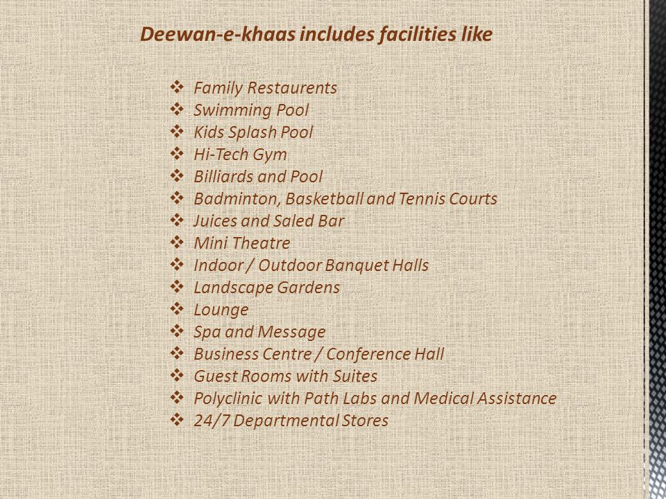 Deewan-e-khaas includes facilities like  Family Restaurents  Swimming Pool  Kids Splash Pool  Hi-Tech Gym  Billiards and Pool  Badminton, Basket