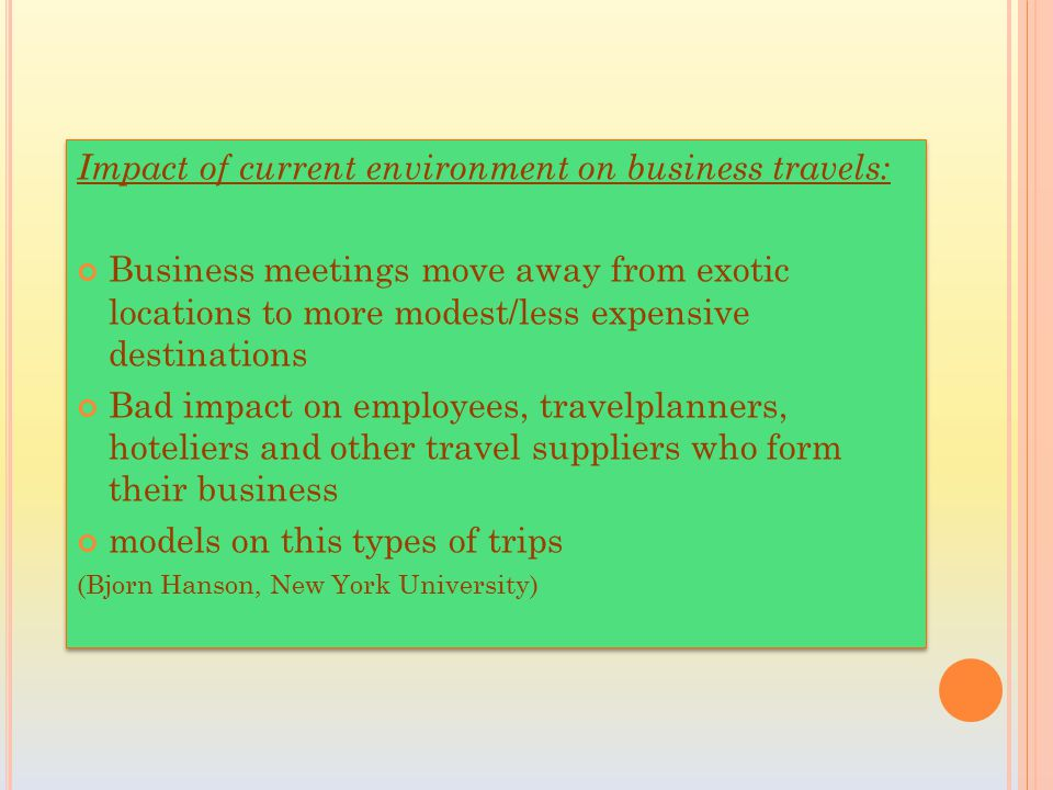 Impact of current environment on business travels: Business meetings move away from exotic locations to more modest/less expensive destinations Bad impact on employees, travelplanners, hoteliers and other travel suppliers who form their business models on this types of trips (Bjorn Hanson, New York University) Impact of current environment on business travels: Business meetings move away from exotic locations to more modest/less expensive destinations Bad impact on employees, travelplanners, hoteliers and other travel suppliers who form their business models on this types of trips (Bjorn Hanson, New York University)