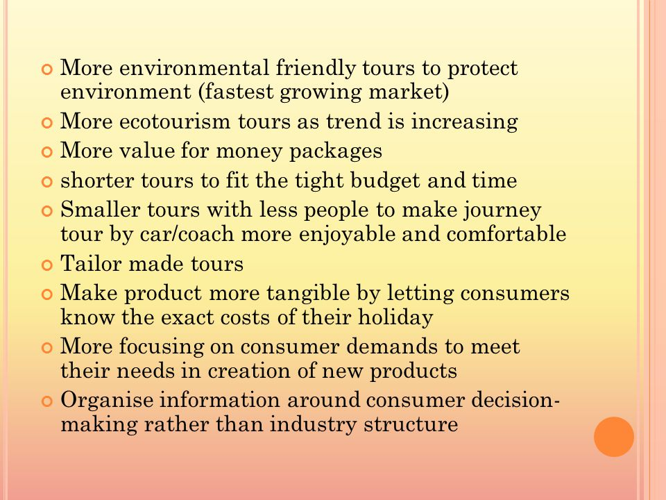 More environmental friendly tours to protect environment (fastest growing market) More ecotourism tours as trend is increasing More value for money packages shorter tours to fit the tight budget and time Smaller tours with less people to make journey tour by car/coach more enjoyable and comfortable Tailor made tours Make product more tangible by letting consumers know the exact costs of their holiday More focusing on consumer demands to meet their needs in creation of new products Organise information around consumer decision- making rather than industry structure