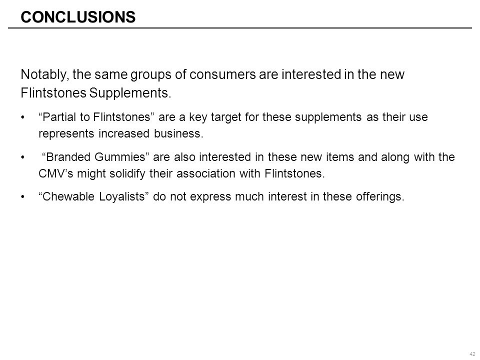 "CONCLUSIONS Notably, the same groups of consumers are interested in the new Flintstones Supplements. ""Partial to Flintstones"" are a key target for the"