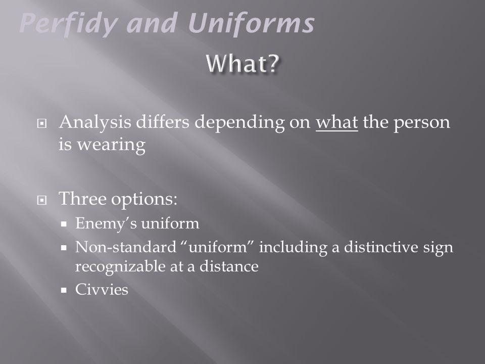  Analysis differs depending on what the person is wearing  Three options:  Enemy's uniform  Non-standard uniform including a distinctive sign recognizable at a distance  Civvies Perfidy and Uniforms