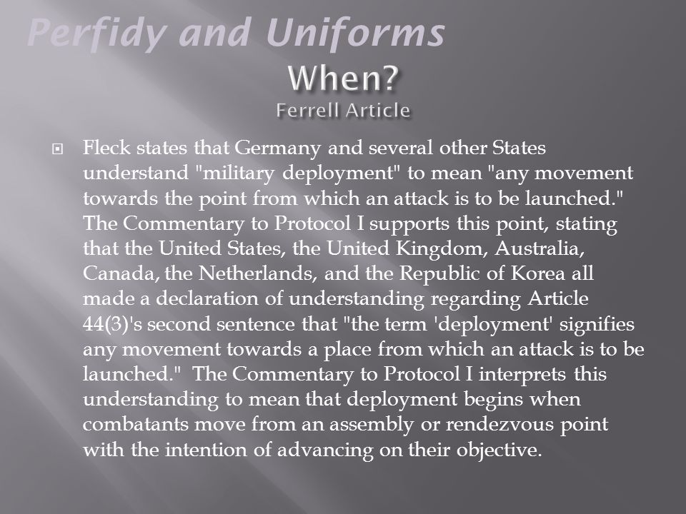  Fleck states that Germany and several other States understand military deployment to mean any movement towards the point from which an attack is to be launched. The Commentary to Protocol I supports this point, stating that the United States, the United Kingdom, Australia, Canada, the Netherlands, and the Republic of Korea all made a declaration of understanding regarding Article 44(3) s second sentence that the term deployment signifies any movement towards a place from which an attack is to be launched. The Commentary to Protocol I interprets this understanding to mean that deployment begins when combatants move from an assembly or rendezvous point with the intention of advancing on their objective.