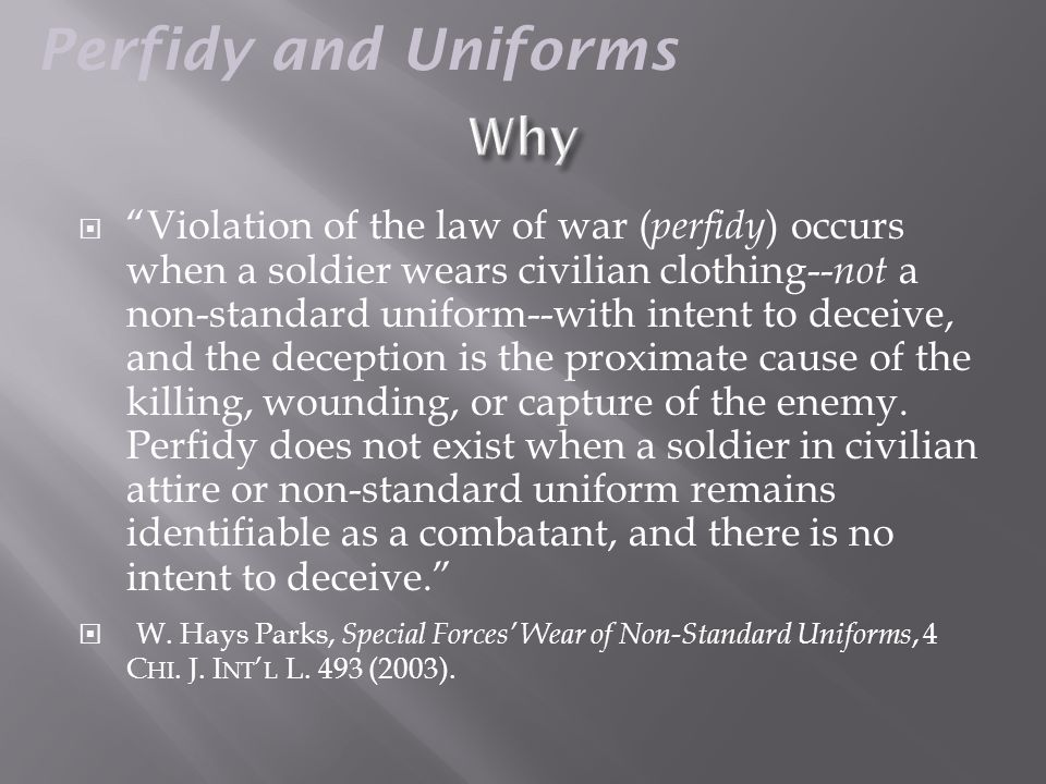  Violation of the law of war ( perfidy ) occurs when a soldier wears civilian clothing-- not a non-standard uniform--with intent to deceive, and the deception is the proximate cause of the killing, wounding, or capture of the enemy.