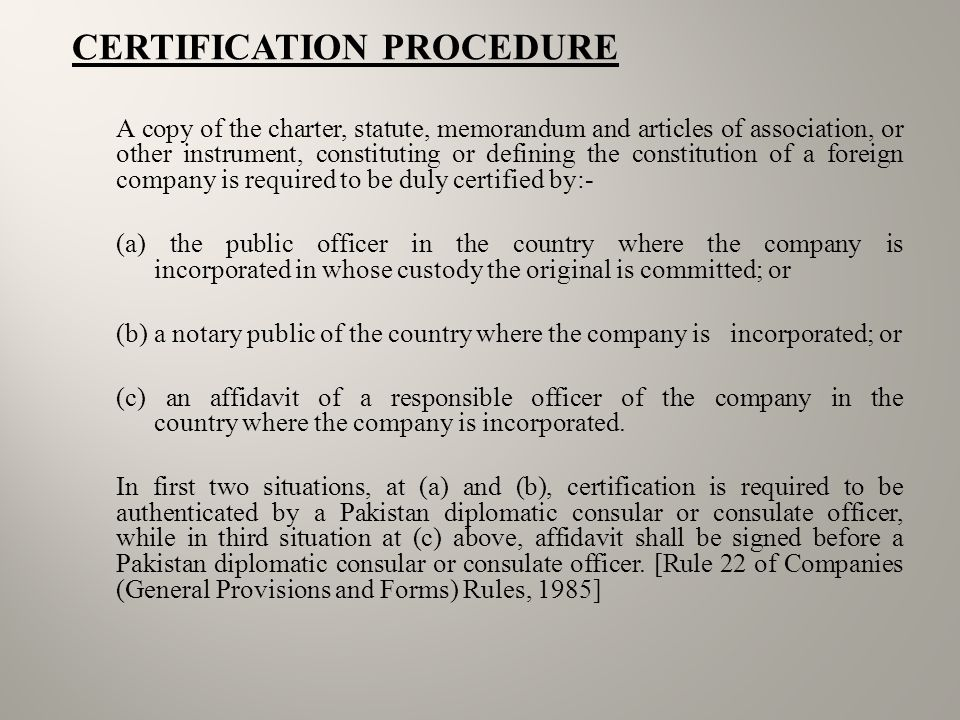 CERTIFICATION PROCEDURE A copy of the charter, statute, memorandum and articles of association, or other instrument, constituting or defining the constitution of a foreign company is required to be duly certified by:- (a) the public officer in the country where the company is incorporated in whose custody the original is committed; or (b) a notary public of the country where the company is incorporated; or (c) an affidavit of a responsible officer of the company in the country where the company is incorporated.