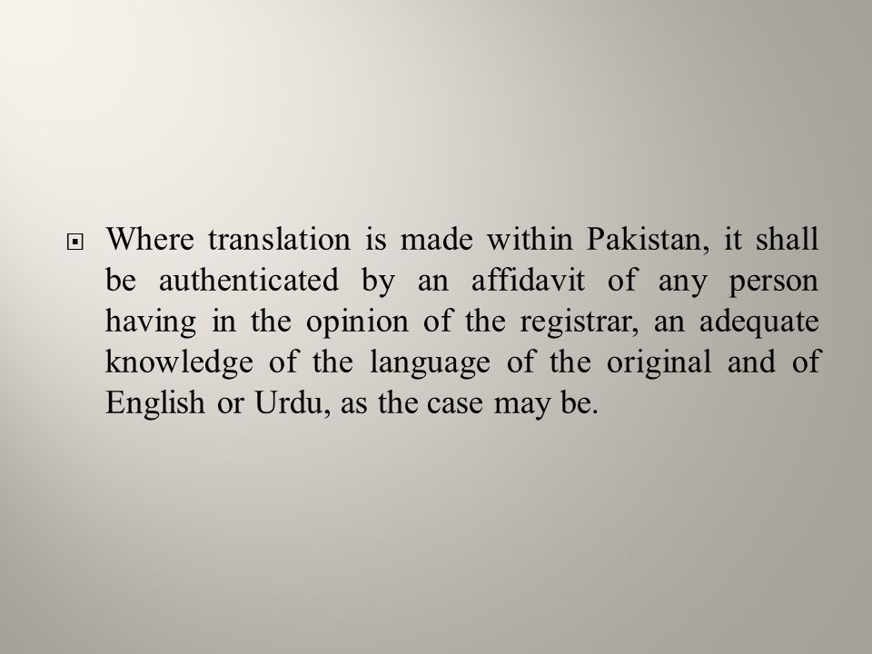  Where translation is made within Pakistan, it shall be authenticated by an affidavit of any person having in the opinion of the registrar, an adequate knowledge of the language of the original and of English or Urdu, as the case may be.