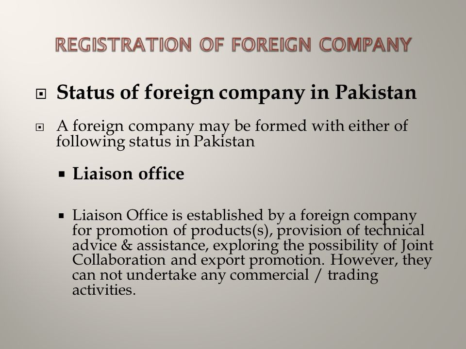 Status of foreign company in Pakistan  A foreign company may be formed with either of following status in Pakistan  Liaison office  Liaison Office is established by a foreign company for promotion of products(s), provision of technical advice & assistance, exploring the possibility of Joint Collaboration and export promotion.