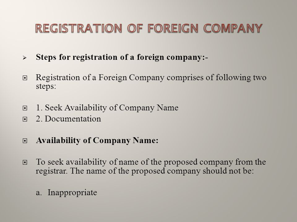  Steps for registration of a foreign company:-  Registration of a Foreign Company comprises of following two steps:  1. Seek Availability of Compan