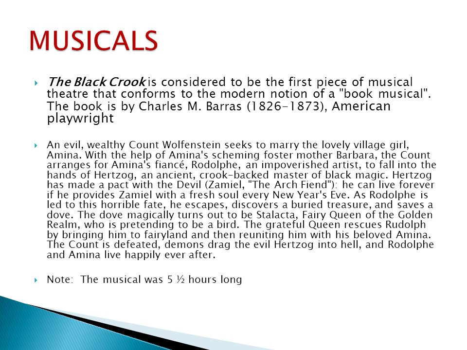  The Black Crook is considered to be the first piece of musical theatre that conforms to the modern notion of a book musical .