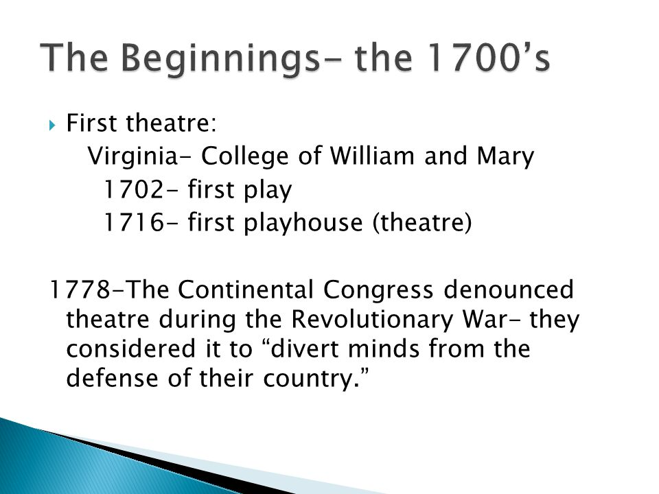  First theatre: Virginia- College of William and Mary 1702- first play 1716- first playhouse (theatre) 1778-The Continental Congress denounced theatre during the Revolutionary War- they considered it to divert minds from the defense of their country.