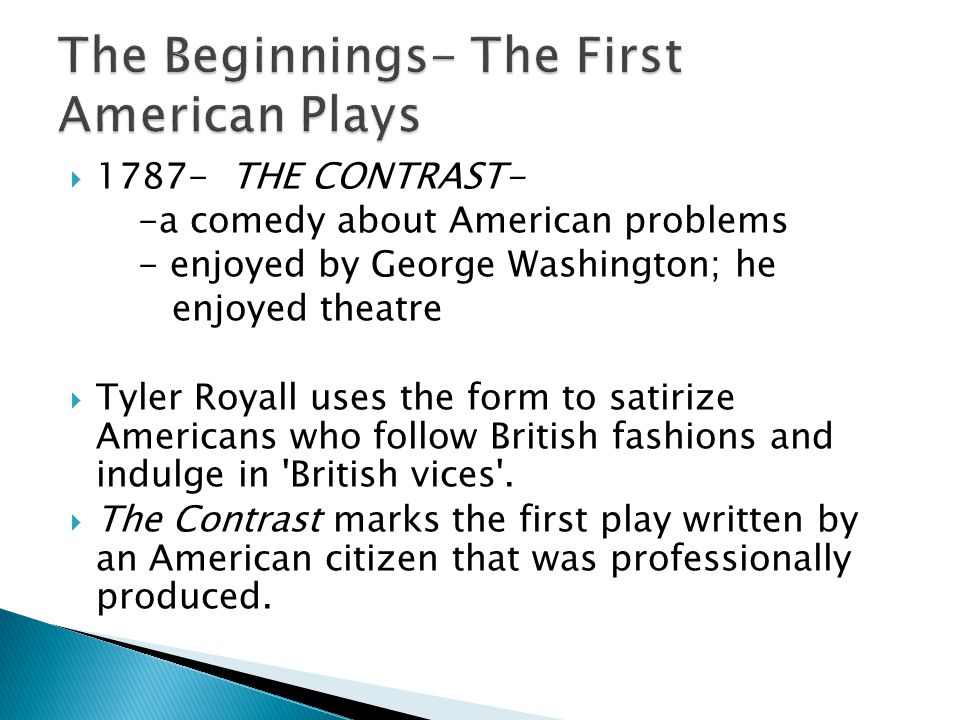  1787- THE CONTRAST- -a comedy about American problems - enjoyed by George Washington; he enjoyed theatre  Tyler Royall uses the form to satirize Americans who follow British fashions and indulge in British vices .