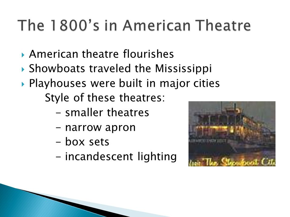  American theatre flourishes  Showboats traveled the Mississippi  Playhouses were built in major cities Style of these theatres: - smaller theatres - narrow apron - box sets - incandescent lighting