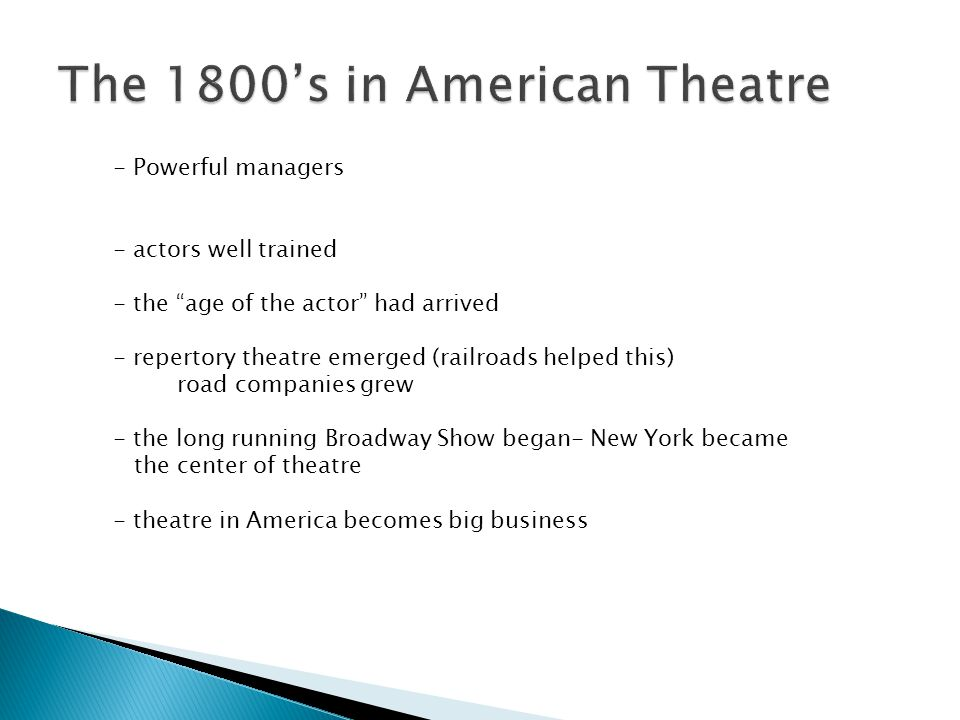 - Powerful managers - actors well trained - the age of the actor had arrived - repertory theatre emerged (railroads helped this) road companies grew - the long running Broadway Show began- New York became the center of theatre - theatre in America becomes big business