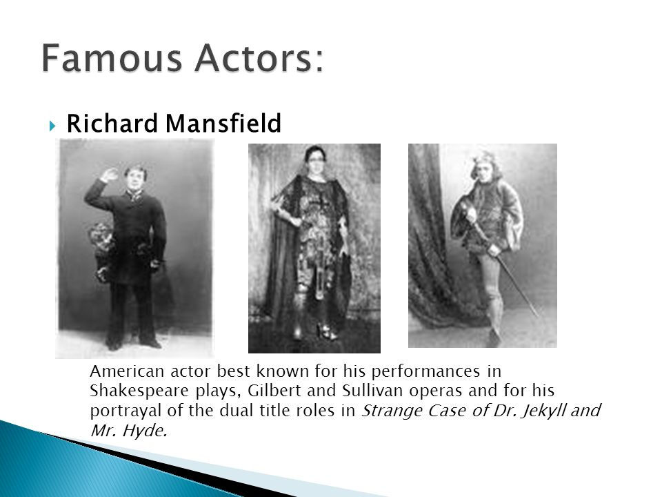  Richard Mansfield American actor best known for his performances in Shakespeare plays, Gilbert and Sullivan operas and for his portrayal of the dual title roles in Strange Case of Dr.