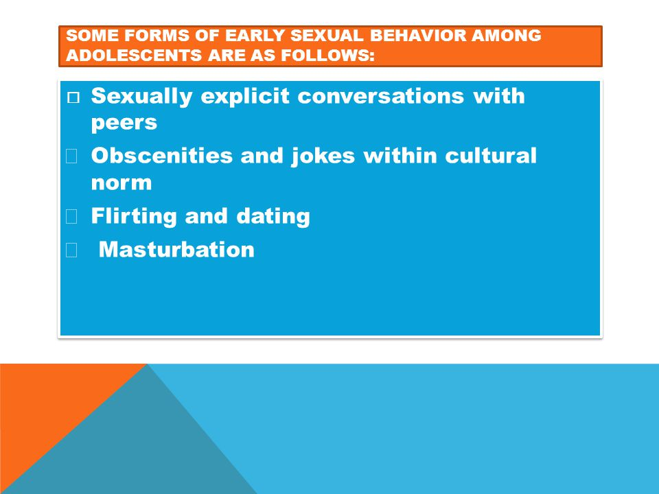 SOME FORMS OF EARLY SEXUAL BEHAVIOR AMONG ADOLESCENTS ARE AS FOLLOWS:  Sexually explicit conversations with peers  Obscenities and jokes within cult
