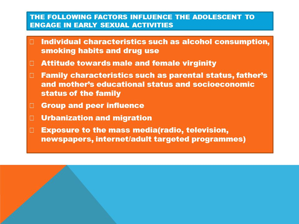 THE FOLLOWING FACTORS INFLUENCE THE ADOLESCENT TO ENGAGE IN EARLY SEXUAL ACTIVITIES  Individual characteristics such as alcohol consumption, smoking
