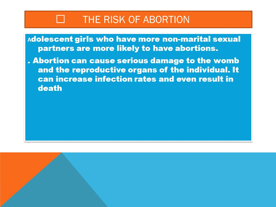  THE RISK OF ABORTION A dolescent girls who have more non-marital sexual partners are more likely to have abortions.. Abortion can cause serious dama