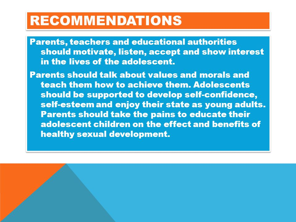 RECOMMENDATIONS Parents, teachers and educational authorities should motivate, listen, accept and show interest in the lives of the adolescent. Parent