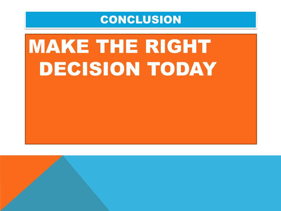 CONCLUSION MAKE THE RIGHT DECISION TODAY