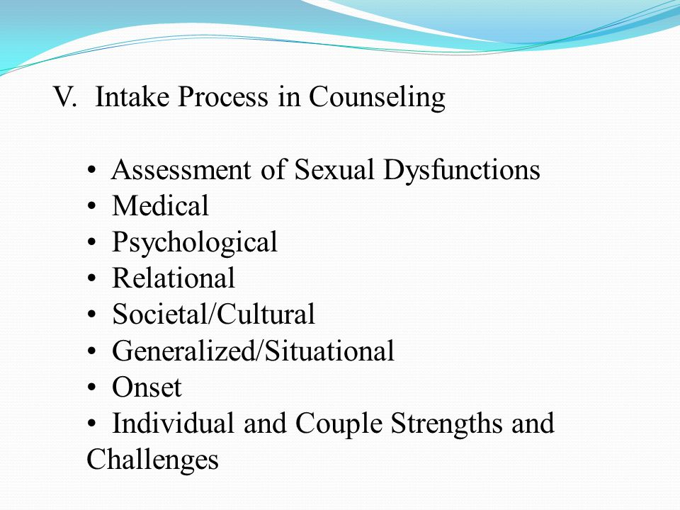 V.Intake Process in Counseling Assessment of Sexual Dysfunctions Medical Psychological Relational Societal/Cultural Generalized/Situational Onset Individual and Couple Strengths and Challenges