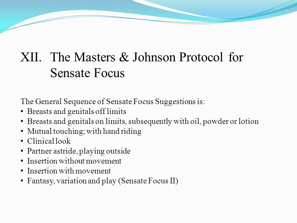XII.The Masters & Johnson Protocol for Sensate Focus The General Sequence of Sensate Focus Suggestions is: Breasts and genitals off limits Breasts and genitals on limits, subsequently with oil, powder or lotion Mutual touching; with hand riding Clinical look Partner astride, playing outside Insertion without movement Insertion with movement Fantasy, variation and play (Sensate Focus II)