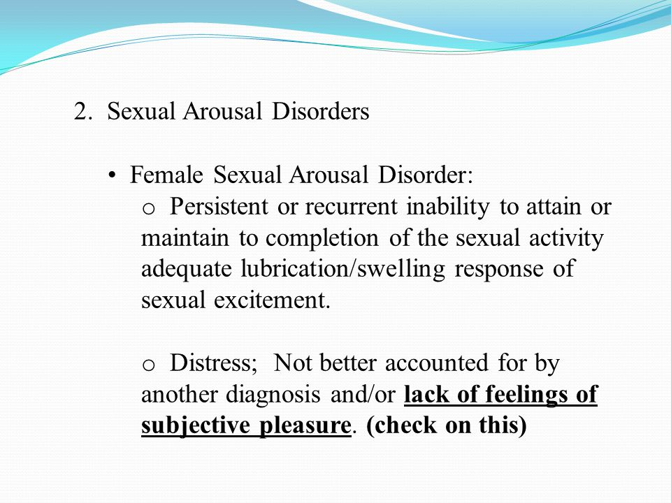 2. Sexual Arousal Disorders Female Sexual Arousal Disorder: o Persistent or recurrent inability to attain or maintain to completion of the sexual acti