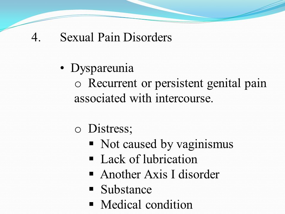 4.Sexual Pain Disorders Dyspareunia o Recurrent or persistent genital pain associated with intercourse.