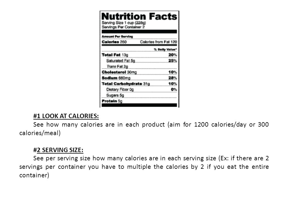 #1 LOOK AT CALORIES: See how many calories are in each product (aim for 1200 calories/day or 300 calories/meal) #2 SERVING SIZE: See per serving size how many calories are in each serving size (Ex: if there are 2 servings per container you have to multiple the calories by 2 if you eat the entire container)