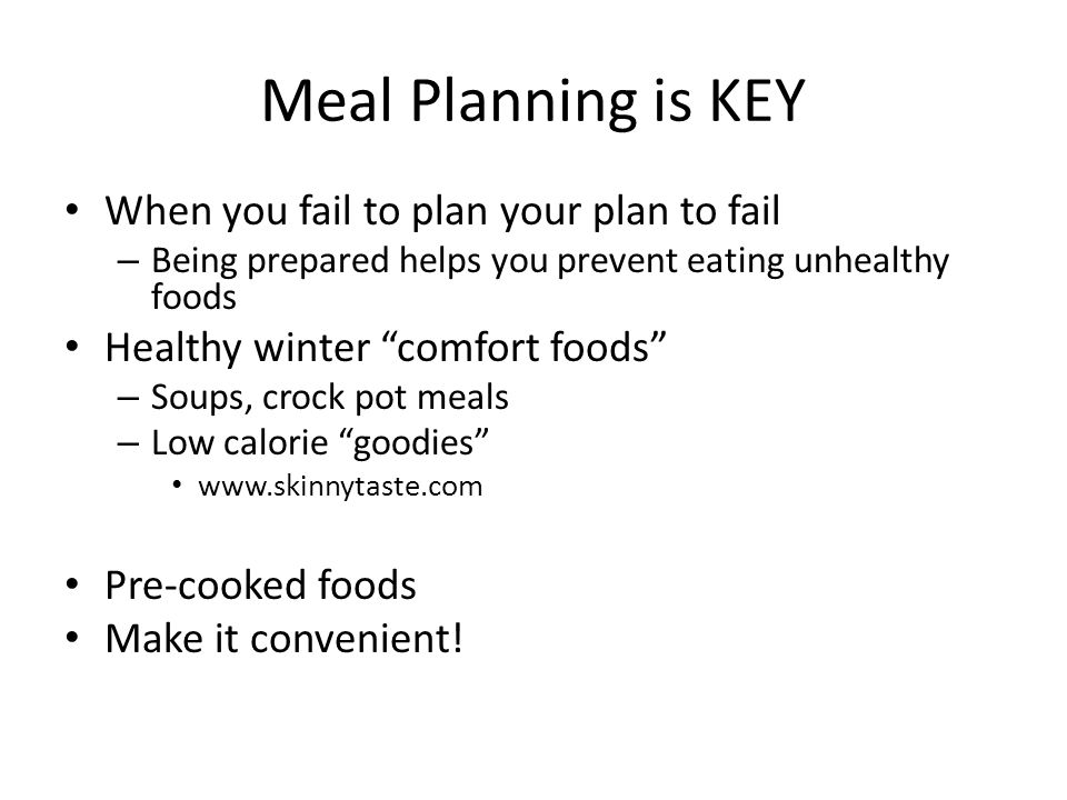 Meal Planning is KEY When you fail to plan your plan to fail – Being prepared helps you prevent eating unhealthy foods Healthy winter comfort foods – Soups, crock pot meals – Low calorie goodies www.skinnytaste.com Pre-cooked foods Make it convenient!