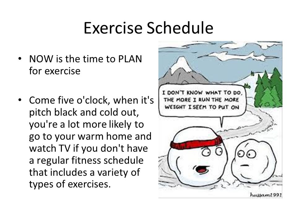 Exercise Schedule NOW is the time to PLAN for exercise Come five o clock, when it s pitch black and cold out, you re a lot more likely to go to your warm home and watch TV if you don t have a regular fitness schedule that includes a variety of types of exercises.
