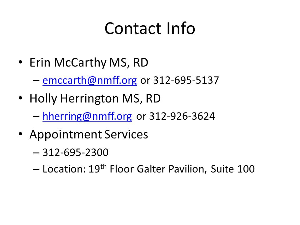 Contact Info Erin McCarthy MS, RD – emccarth@nmff.org or 312-695-5137 emccarth@nmff.org Holly Herrington MS, RD – hherring@nmff.org or 312-926-3624 hherring@nmff.org Appointment Services – 312-695-2300 – Location: 19 th Floor Galter Pavilion, Suite 100