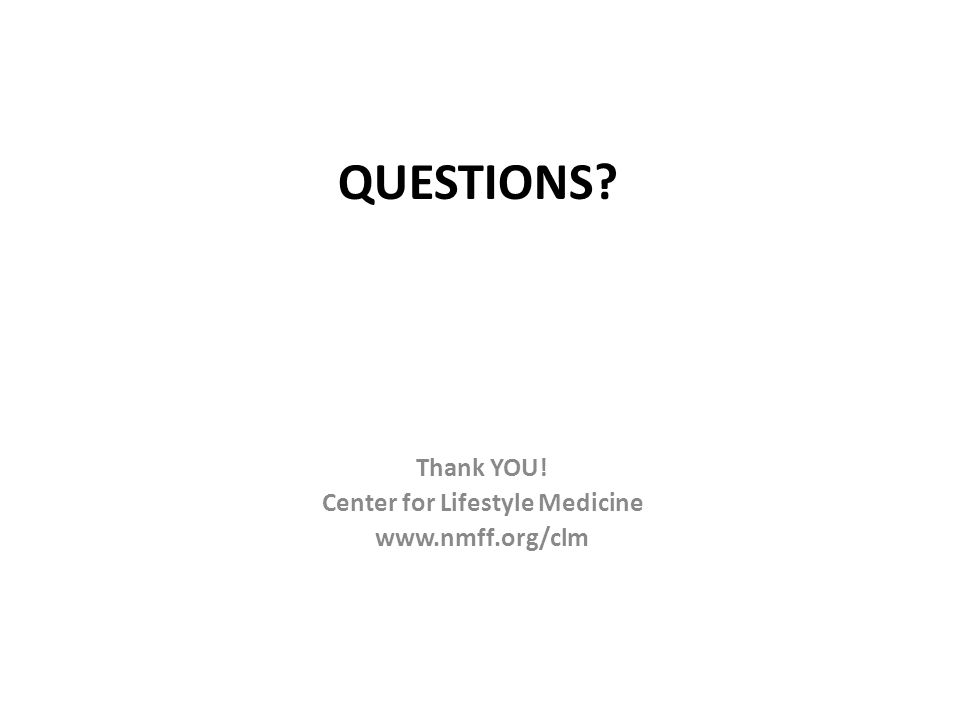 QUESTIONS? Thank YOU! Center for Lifestyle Medicine www.nmff.org/clm