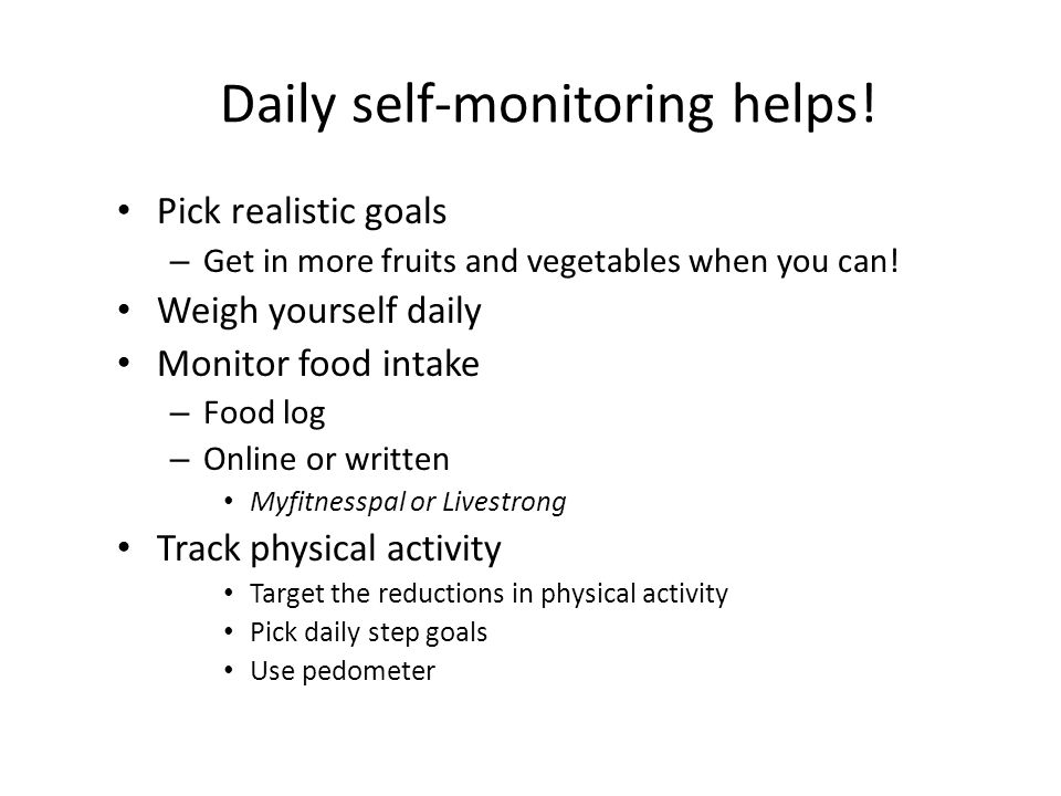 Daily self-monitoring helps. Pick realistic goals – Get in more fruits and vegetables when you can.