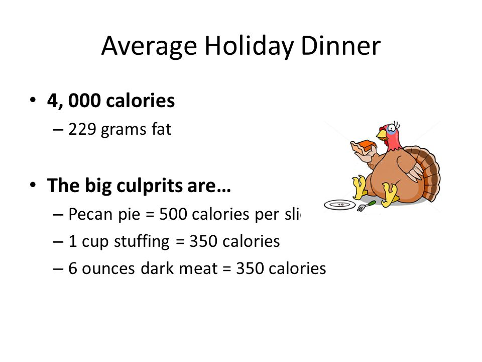 Average Holiday Dinner 4, 000 calories – 229 grams fat The big culprits are… – Pecan pie = 500 calories per slice (1/8) – 1 cup stuffing = 350 calories – 6 ounces dark meat = 350 calories