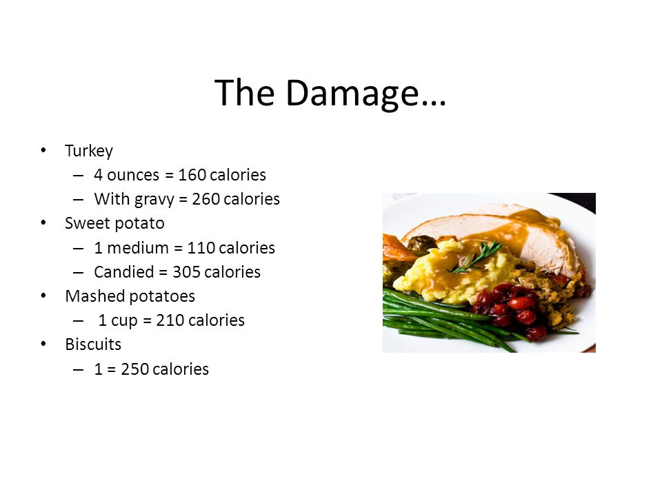The Damage… Turkey – 4 ounces = 160 calories – With gravy = 260 calories Sweet potato – 1 medium = 110 calories – Candied = 305 calories Mashed potatoes – 1 cup = 210 calories Biscuits – 1 = 250 calories