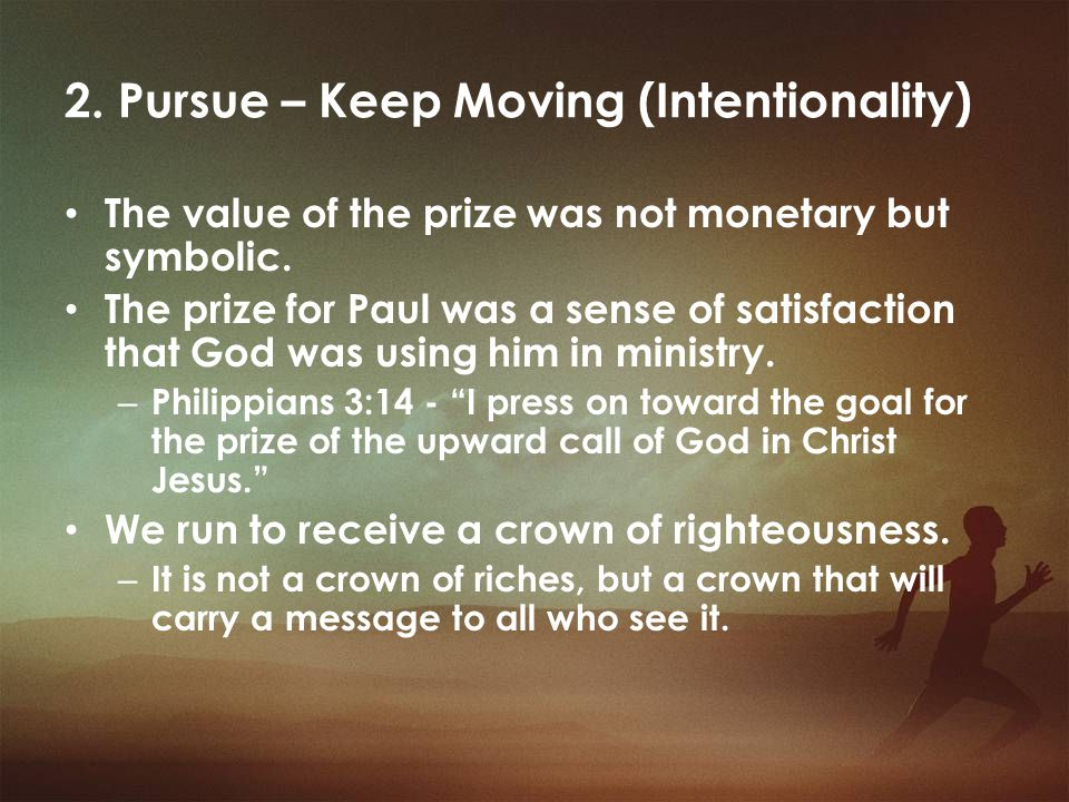 2. Pursue – Keep Moving (Intentionality) The value of the prize was not monetary but symbolic. The prize for Paul was a sense of satisfaction that God