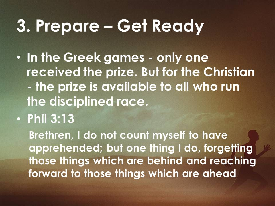 3. Prepare – Get Ready In the Greek games - only one received the prize. But for the Christian - the prize is available to all who run the disciplined