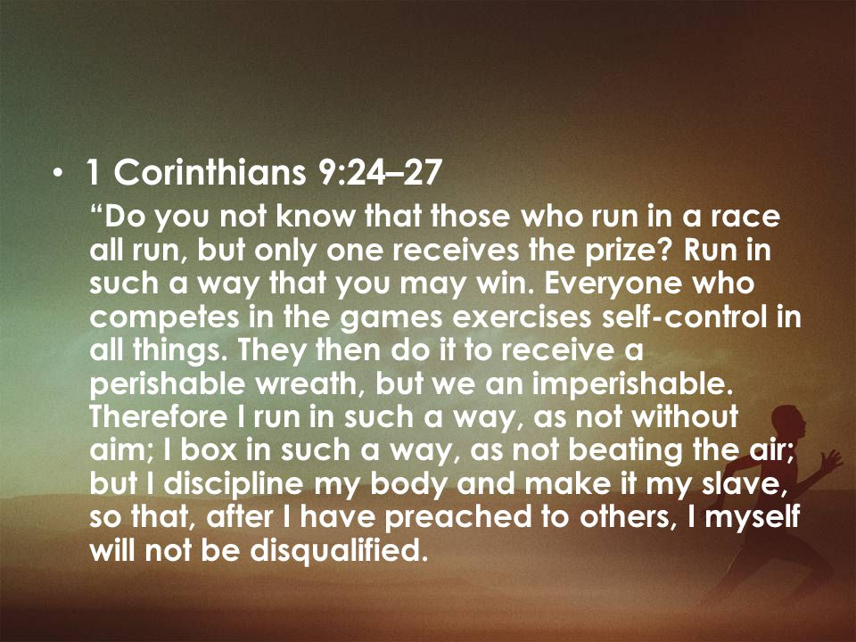 1 Corinthians 9:24–27 Do you not know that in a race all the runners run, but only one gets the prize.