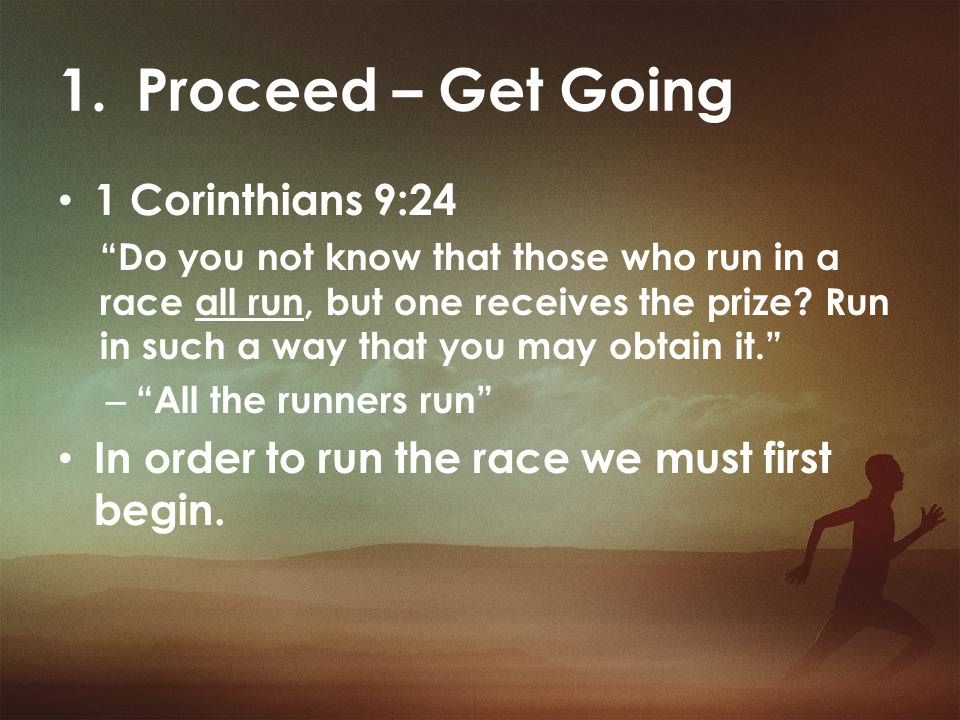 "1.Proceed – Get Going 1 Corinthians 9:24 ""Do you not know that those who run in a race all run, but one receives the prize? Run in such a way that you"