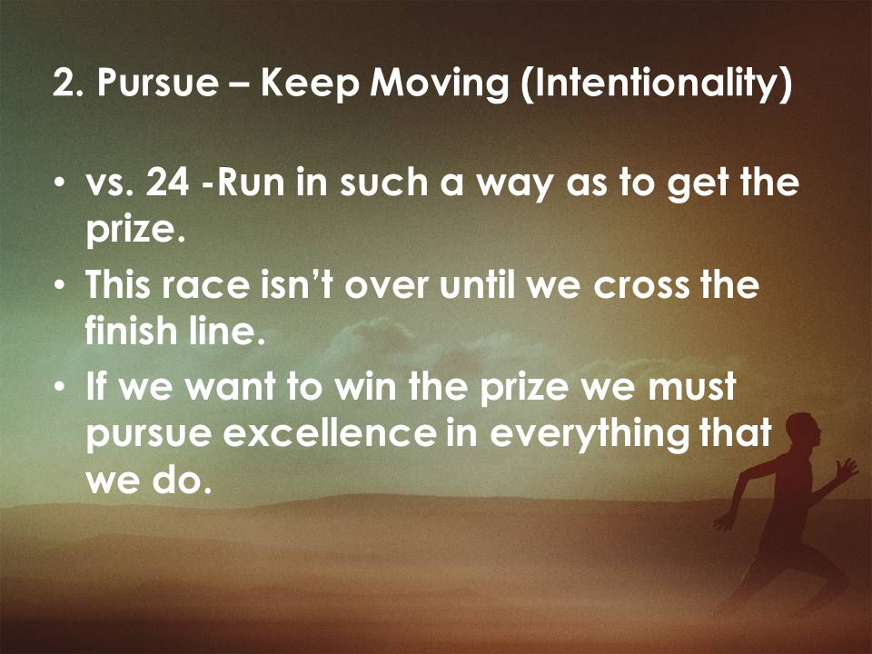 2. Pursue – Keep Moving (Intentionality) vs. 24 -Run in such a way as to get the prize. This race isn't over until we cross the finish line. If we wan