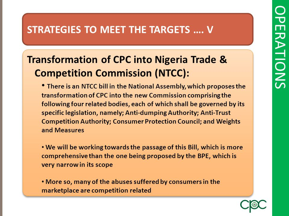 OPERATIONS STRATEGIES TO MEET THE TARGETS …. V Transformation of CPC into Nigeria Trade & Competition Commission (NTCC): There is an NTCC bill in the