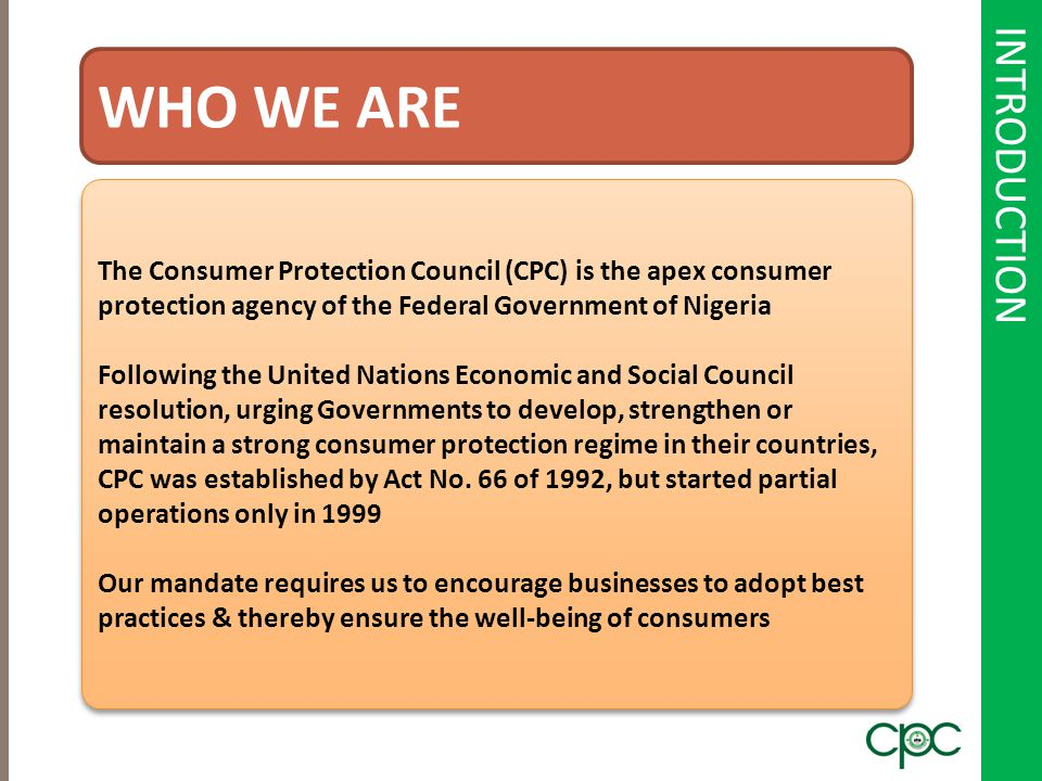 INTRODUCTION WHO WE ARE The Consumer Protection Council (CPC) is the apex consumer protection agency of the Federal Government of Nigeria Following th