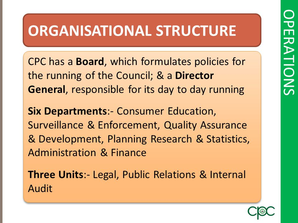 OPERATIONS ORGANISATIONAL STRUCTURE CPC has a Board, which formulates policies for the running of the Council; & a Director General, responsible for i