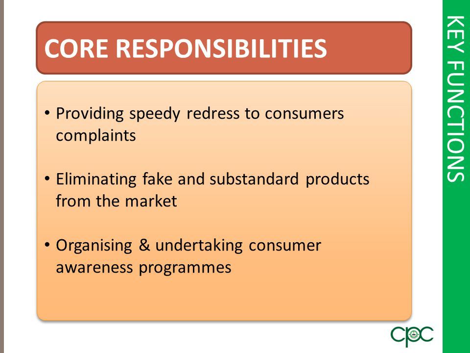 KEY FUNCTIONS CORE RESPONSIBILITIES Providing speedy redress to consumers complaints Eliminating fake and substandard products from the market Organis