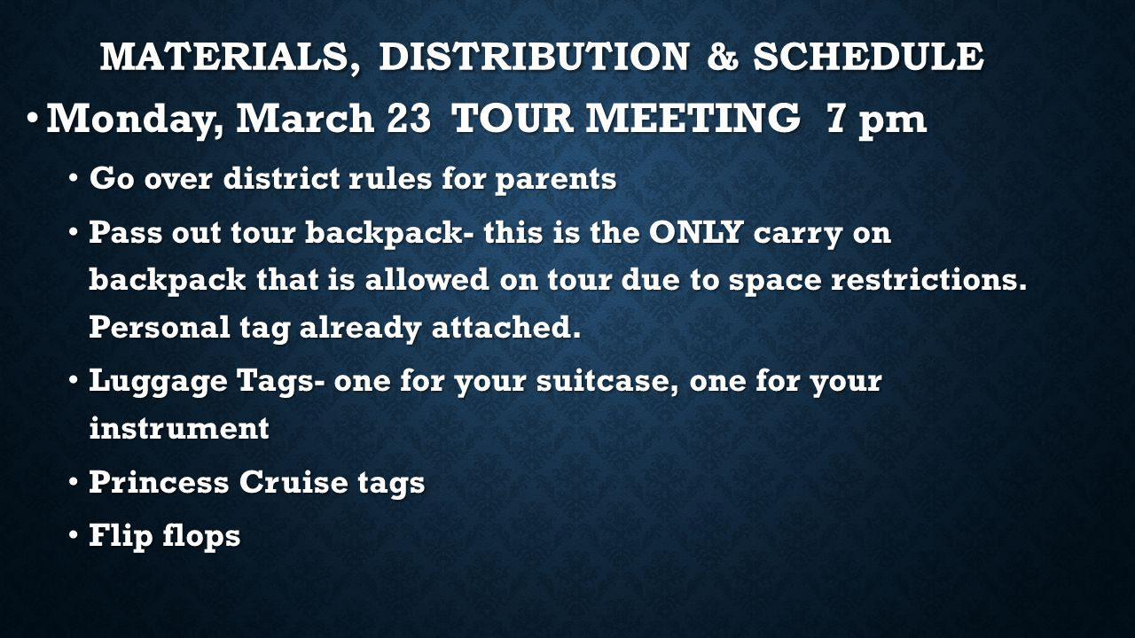 MATERIALS, DISTRIBUTION & SCHEDULE Monday, March 23 TOUR MEETING 7 pm Monday, March 23 TOUR MEETING 7 pm Go over district rules for parents Go over district rules for parents Pass out tour backpack- this is the ONLY carry on backpack that is allowed on tour due to space restrictions.