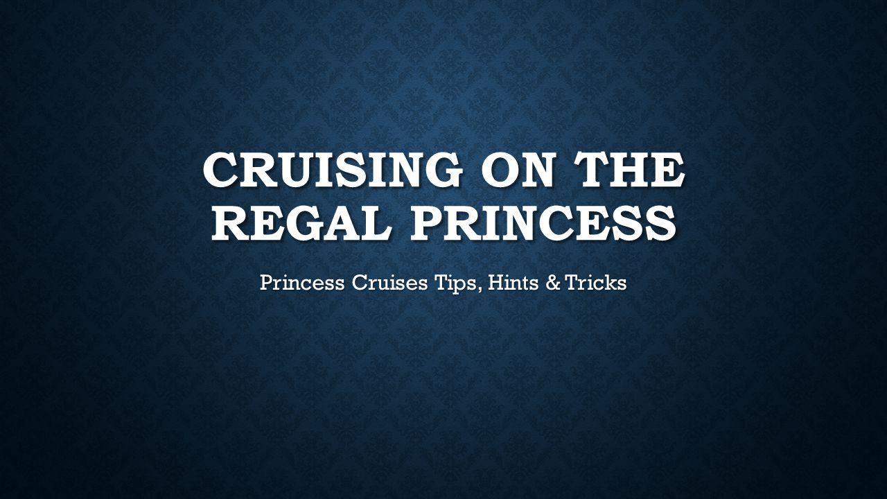 CRUISING ON THE REGAL PRINCESS Princess Cruises Tips, Hints & Tricks