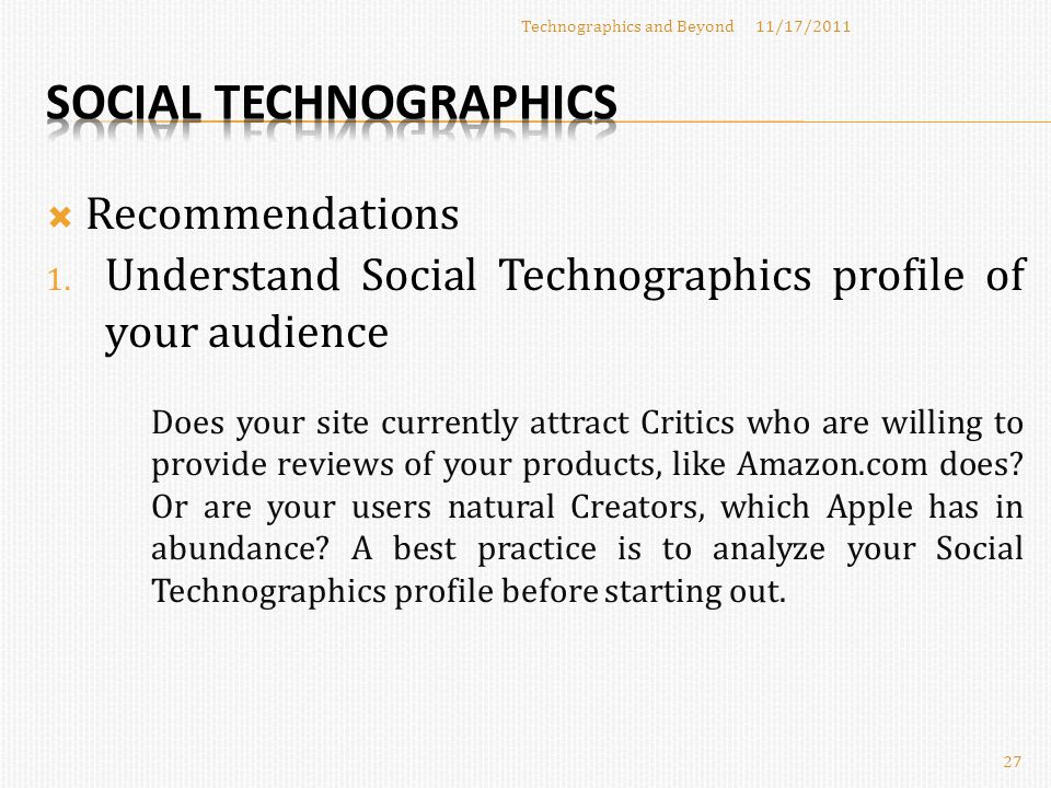  Recommendations 11/17/2011Technographics and Beyond 27 1. Understand Social Technographics profile of your audience Does your site currently attract