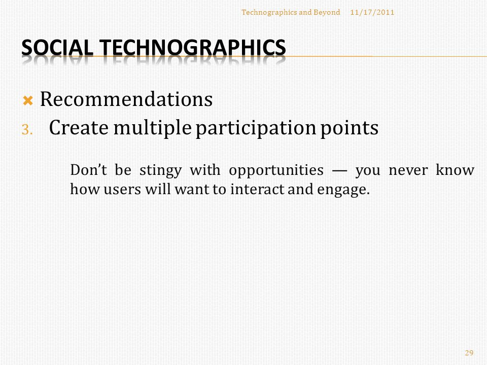  Recommendations 11/17/2011Technographics and Beyond 29 3. Create multiple participation points Don't be stingy with opportunities — you never know h