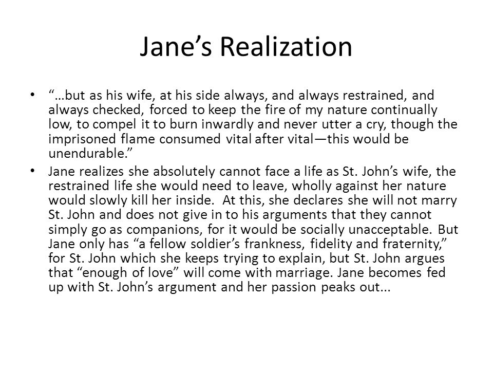Jane's Realization …but as his wife, at his side always, and always restrained, and always checked, forced to keep the fire of my nature continually low, to compel it to burn inwardly and never utter a cry, though the imprisoned flame consumed vital after vital—this would be unendurable. Jane realizes she absolutely cannot face a life as St.
